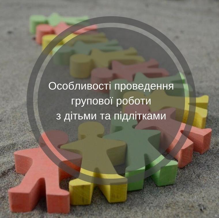 Особливості проведення групової роботи з дітьми та підлітками